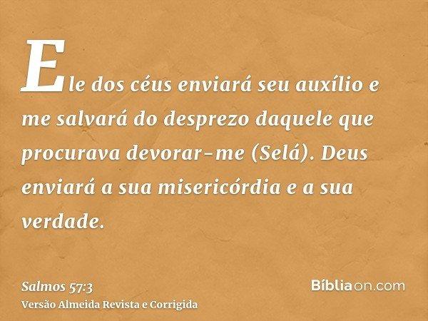 Ele dos céus enviará seu auxílio e me salvará do desprezo daquele que procurava devorar-me (Selá). Deus enviará a sua misericórdia e a sua verdade.