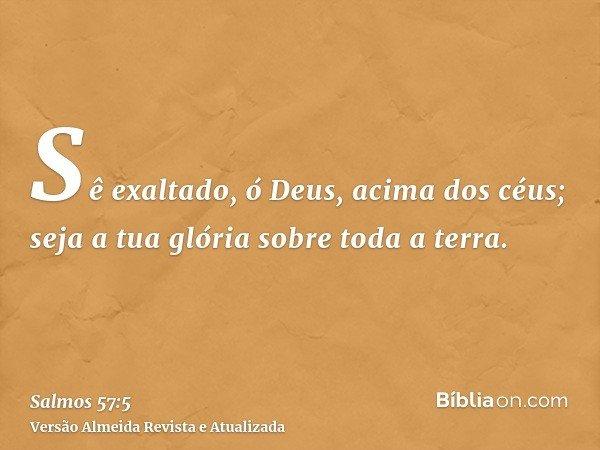 Sê exaltado, ó Deus, acima dos céus; seja a tua glória sobre toda a terra.