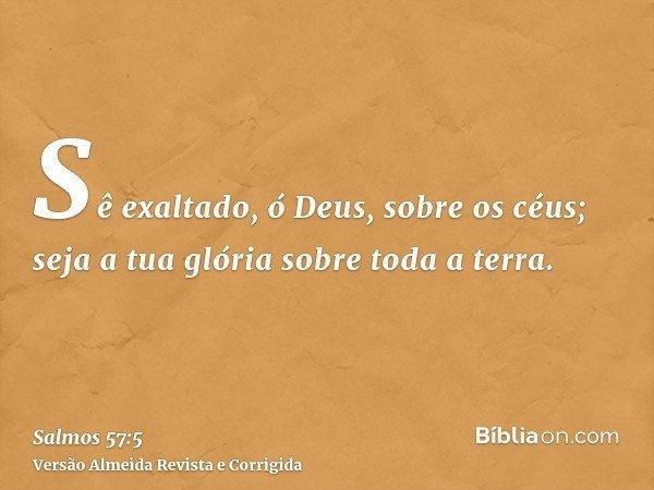 Sê exaltado, ó Deus, sobre os céus; seja a tua glória sobre toda a terra.