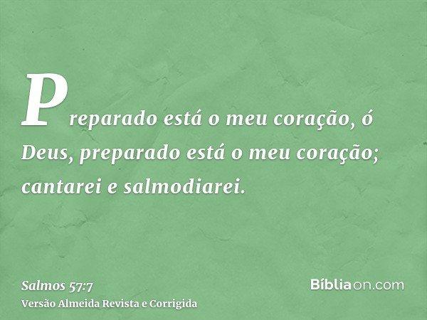 Preparado está o meu coração, ó Deus, preparado está o meu coração; cantarei e salmodiarei.