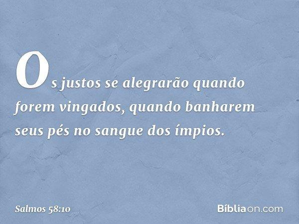 Os justos se alegrarão quando forem vingados, quando banharem seus pés no sangue dos ímpios. -- Salmo 58:10