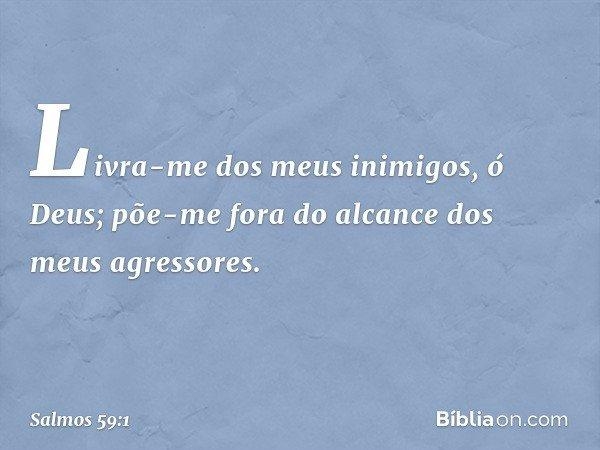 Livra-me dos meus inimigos, ó Deus; põe-me fora do alcance dos meus agressores. -- Salmo 59:1