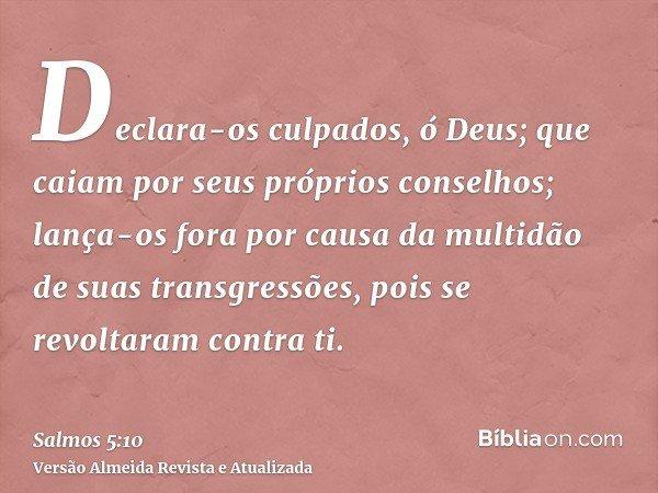 Declara-os culpados, ó Deus; que caiam por seus próprios conselhos; lança-os fora por causa da multidão de suas transgressões, pois se revoltaram contra ti.