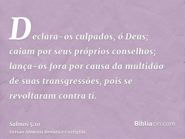 Declara-os culpados, ó Deus; caiam por seus próprios conselhos; lança-os fora por causa da multidão de suas transgressões, pois se revoltaram contra ti.