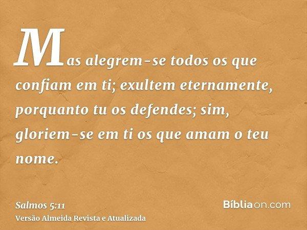 Mas alegrem-se todos os que confiam em ti; exultem eternamente, porquanto tu os defendes; sim, gloriem-se em ti os que amam o teu nome.