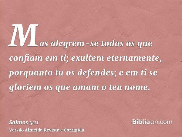 Mas alegrem-se todos os que confiam em ti; exultem eternamente, porquanto tu os defendes; e em ti se gloriem os que amam o teu nome.