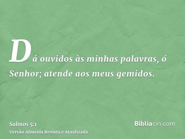 Dá ouvidos às minhas palavras, ó Senhor; atende aos meus gemidos.