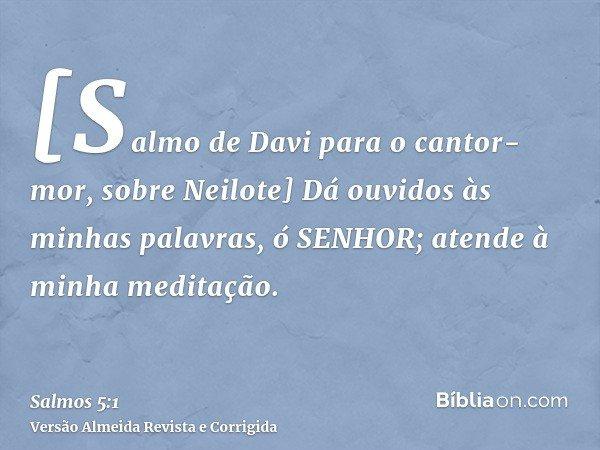 [Salmo de Davi para o cantor-mor, sobre Neilote] Dá ouvidos às minhas palavras, ó SENHOR; atende à minha meditação.