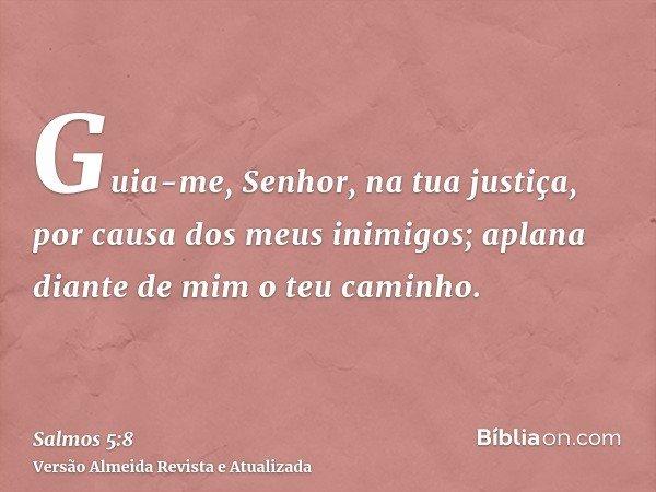 Guia-me, Senhor, na tua justiça, por causa dos meus inimigos; aplana diante de mim o teu caminho.