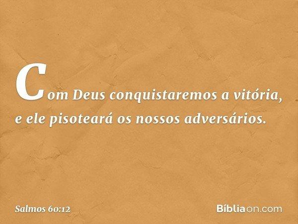 Com Deus conquistaremos a vitória, e ele pisoteará os nossos adversários. -- Salmo 60:12