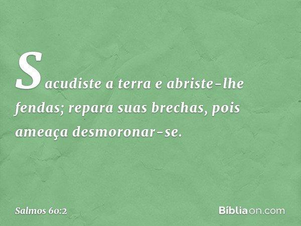 Sacudiste a terra e abriste-lhe fendas; repara suas brechas, pois ameaça desmoronar-se. -- Salmo 60:2