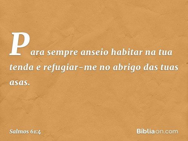 Para sempre anseio habitar na tua tenda e refugiar-me no abrigo das tuas asas. -- Salmo 61:4