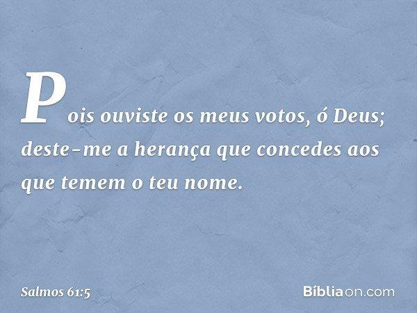 Pois ouviste os meus votos, ó Deus; deste-me a herança que concedes aos que temem o teu nome. -- Salmo 61:5