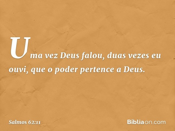 Uma vez Deus falou, duas vezes eu ouvi, que o poder pertence a Deus. -- Salmo 62:11