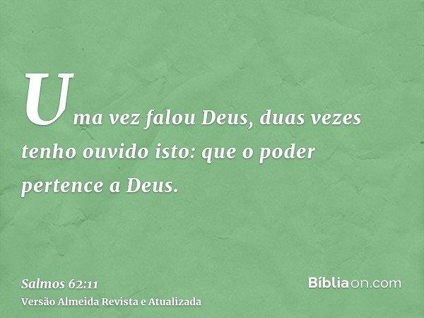 Uma vez falou Deus, duas vezes tenho ouvido isto: que o poder pertence a Deus.