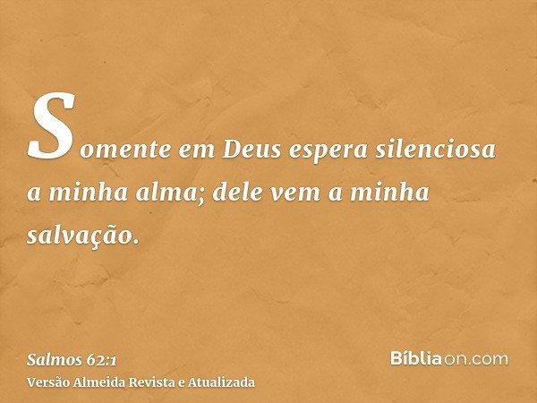 Somente em Deus espera silenciosa a minha alma; dele vem a minha salvação.