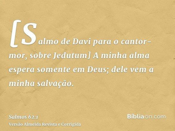 [Salmo de Davi para o cantor-mor, sobre Jedutum] A minha alma espera somente em Deus; dele vem a minha salvação.