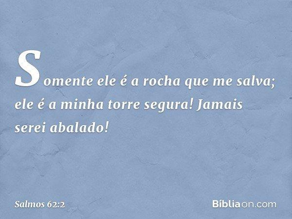 Somente ele é a rocha que me salva; ele é a minha torre segura! Jamais serei abalado! -- Salmo 62:2