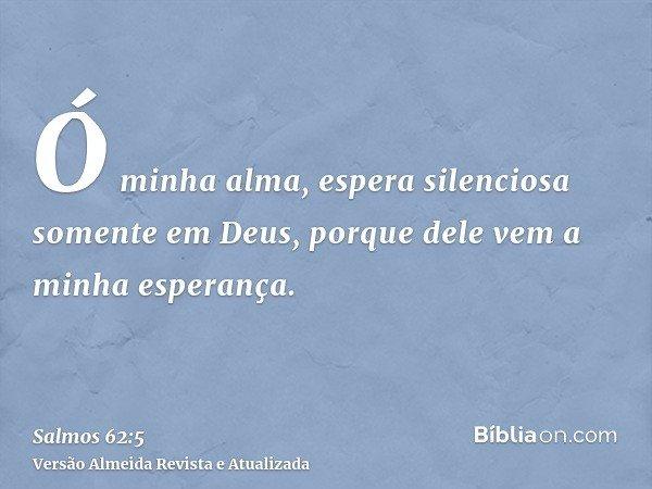 Ó minha alma, espera silenciosa somente em Deus, porque dele vem a minha esperança.