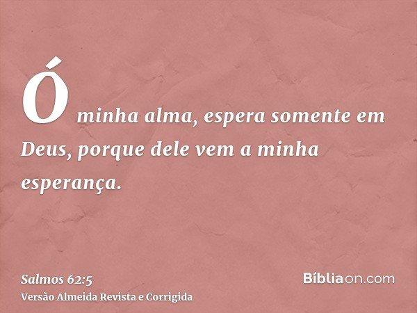 Ó minha alma, espera somente em Deus, porque dele vem a minha esperança.