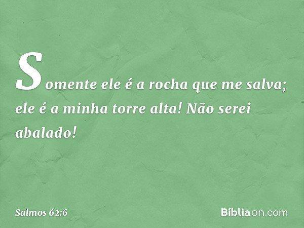 Somente ele é a rocha que me salva; ele é a minha torre alta! Não serei abalado! -- Salmo 62:6