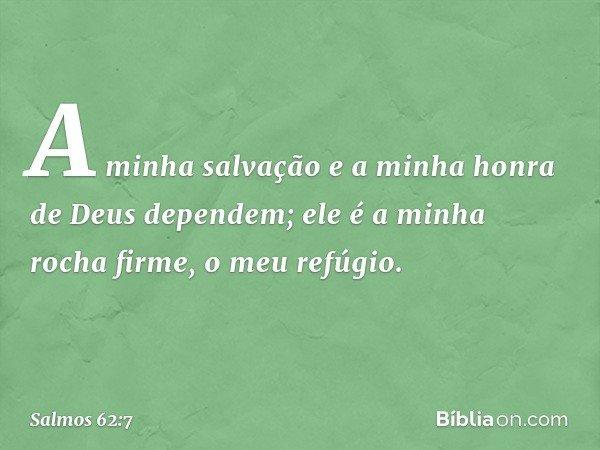 A minha salvação e a minha honra de Deus dependem; ele é a minha rocha firme, o meu refúgio. -- Salmo 62:7