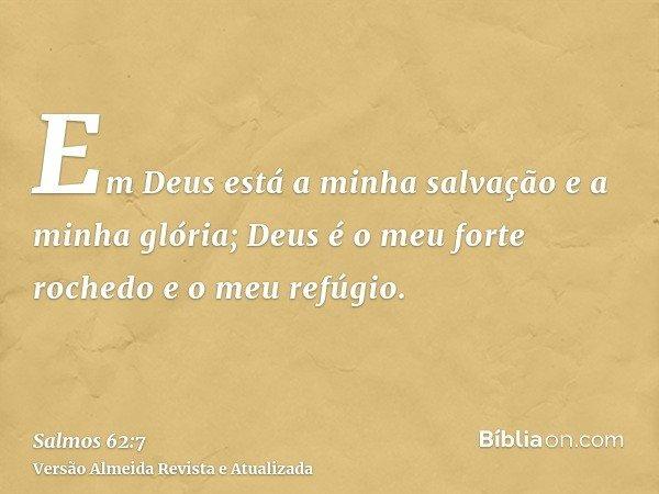 Em Deus está a minha salvação e a minha glória; Deus é o meu forte rochedo e o meu refúgio.