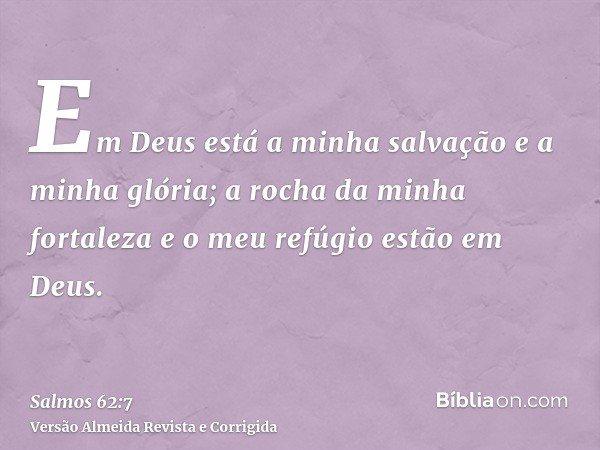 Em Deus está a minha salvação e a minha glória; a rocha da minha fortaleza e o meu refúgio estão em Deus.