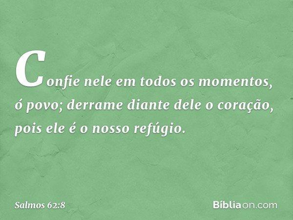 Confie nele em todos os momentos, ó povo; derrame diante dele o coração, pois ele é o nosso refúgio. -- Salmo 62:8