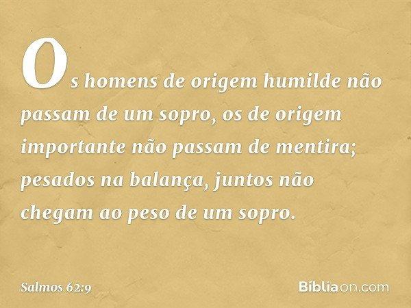 Os homens de origem humilde não passam de um sopro, os de origem importante não passam de mentira; pesados na balança, juntos não chegam ao peso de um sopro. --