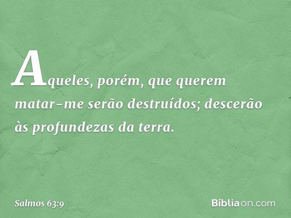 Aqueles, porém, que querem matar-me serão destruídos; descerão às profundezas da terra. -- Salmo 63:9
