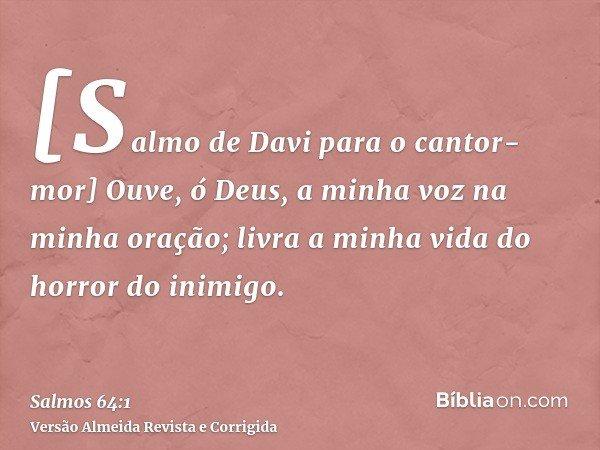 [Salmo de Davi para o cantor-mor] Ouve, ó Deus, a minha voz na minha oração; livra a minha vida do horror do inimigo.