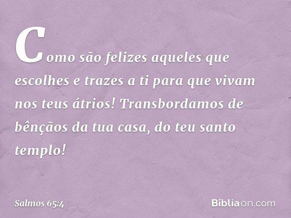 Como são felizes aqueles que escolhes e trazes a ti para que vivam nos teus átrios! Transbordamos de bênçãos da tua casa, do teu santo templo! -- Salmo 65:4