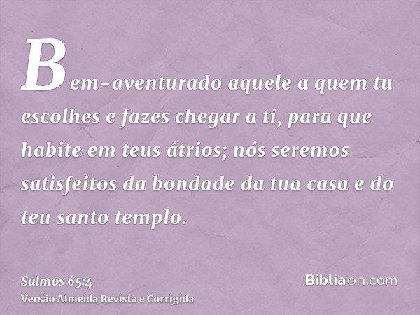 Bem-aventurado aquele a quem tu escolhes e fazes chegar a ti, para que habite em teus átrios; nós seremos satisfeitos da bondade da tua casa e do teu santo temp