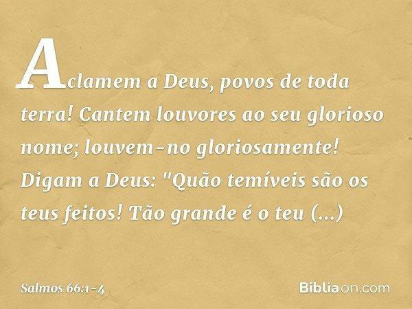 """Aclamem a Deus, povos de toda terra! Cantem louvores ao seu glorioso nome; louvem-no gloriosamente! Digam a Deus: """"Quão temíveis são os teus feitos! Tão grande"""