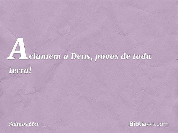 Aclamem a Deus, povos de toda terra! -- Salmo 66:1