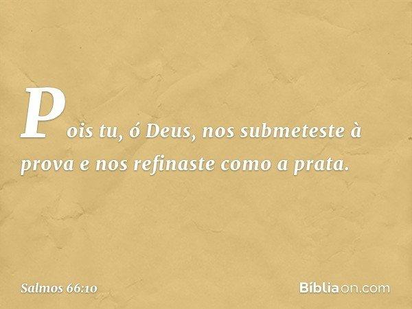 Pois tu, ó Deus, nos submeteste à prova e nos refinaste como a prata. -- Salmo 66:10