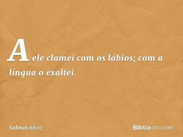A ele clamei com os lábios; com a língua o exaltei. -- Salmo 66:17