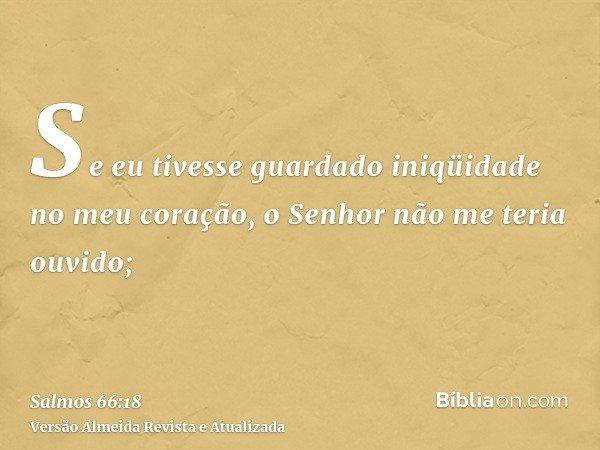 Se eu tivesse guardado iniqüidade no meu coração, o Senhor não me teria ouvido;