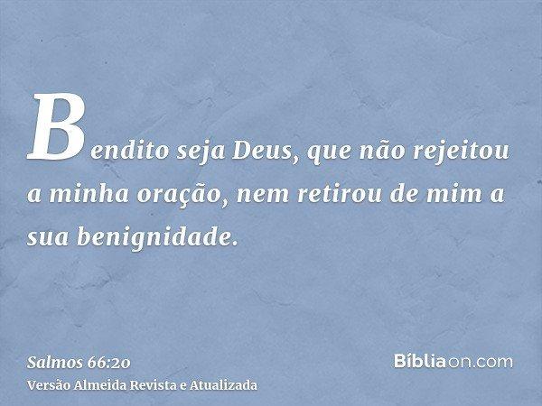 Bendito seja Deus, que não rejeitou a minha oração, nem retirou de mim a sua benignidade.
