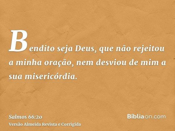 Bendito seja Deus, que não rejeitou a minha oração, nem desviou de mim a sua misericórdia.