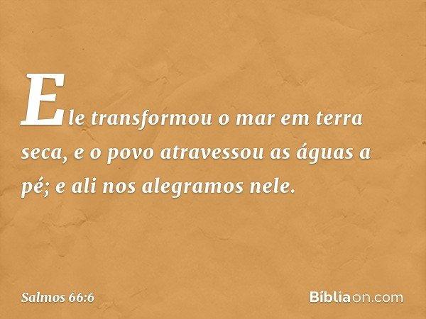 Ele transformou o mar em terra seca, e o povo atravessou as águas a pé; e ali nos alegramos nele. -- Salmo 66:6