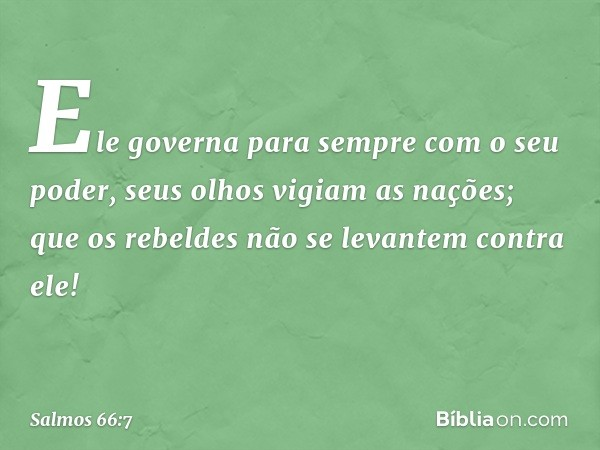 Ele governa para sempre com o seu poder, seus olhos vigiam as nações; que os rebeldes não se levantem contra ele! -- Salmo 66:7