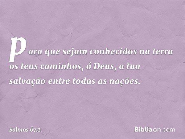 para que sejam conhecidos na terra os teus caminhos, ó Deus, a tua salvação entre todas as nações. -- Salmo 67:2