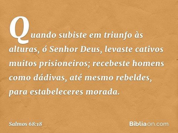 Quando subiste em triunfo às alturas, ó Senhor Deus, levaste cativos muitos prisioneiros; recebeste homens como dádivas, até mesmo rebeldes, para estabeleceres