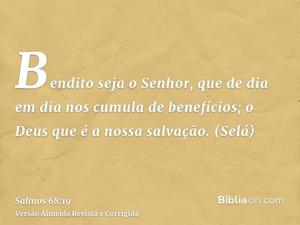 Bendito seja o Senhor, que de dia em dia nos cumula de benefícios; o Deus que é a nossa salvação. (Selá)