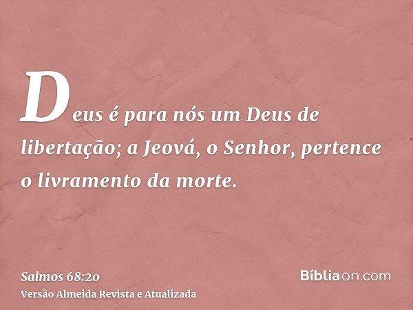 Deus é para nós um Deus de libertação; a Jeová, o Senhor, pertence o livramento da morte.