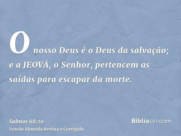 O nosso Deus é o Deus da salvação; e a JEOVÁ, o Senhor, pertencem as saídas para escapar da morte.