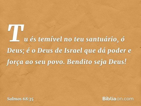 Tu és temível no teu santuário, ó Deus; é o Deus de Israel que dá poder e força ao seu povo. Bendito seja Deus! -- Salmo 68:35