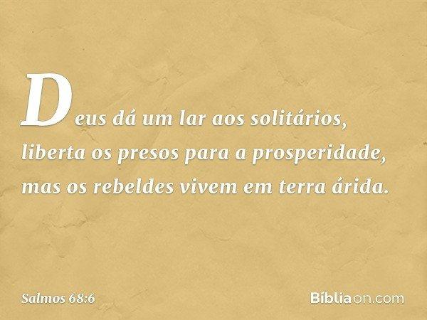 Deus dá um lar aos solitários, liberta os presos para a prosperidade, mas os rebeldes vivem em terra árida. -- Salmo 68:6